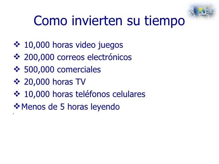 Como invierten su tiempo <ul><li>10,000 horas video juegos </li></ul><ul><li>200,000 correos electrónicos </li></ul><ul><l...