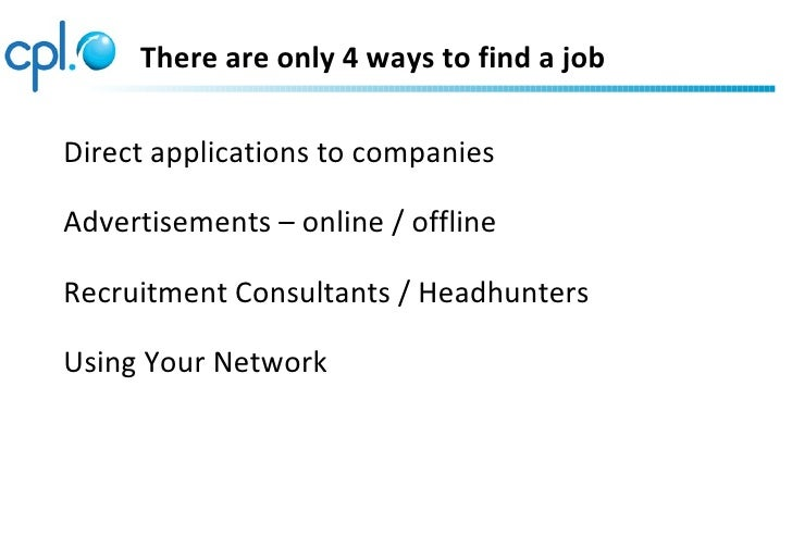 There are only 4 ways to find a jobDirect applications to companiesAdvertisements – online / offlineRecruitment Consultant...