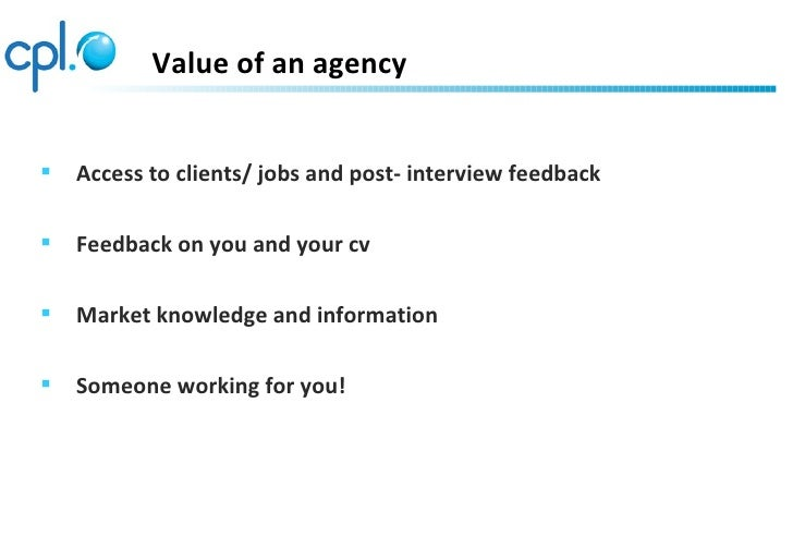 Value of an agency   Access to clients/ jobs and post- interview feedback   Feedback on you and your cv   Market knowle...