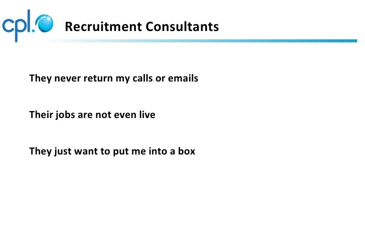 Recruitment ConsultantsThey never return my calls or emailsTheir jobs are not even liveThey just want to put me into a box