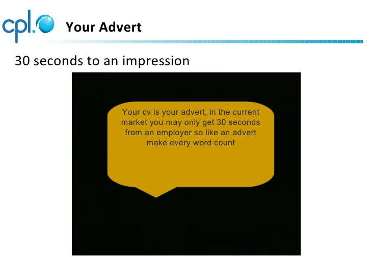 Your Advert30 seconds to an impression                Your cv is your advert, in the current                market you may...