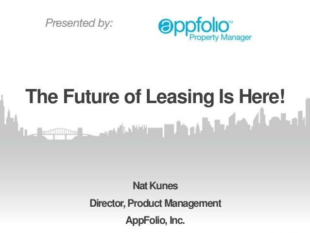 The Future of Leasing Is Here!  Nat Kunes Director, Product Management  AppFolio, Inc.