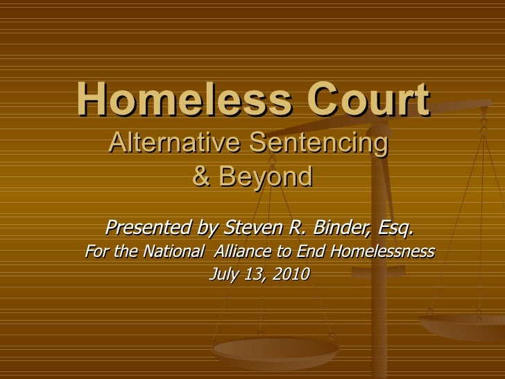 Homeless Court Alternative Sentencing  & Beyond Presented by Steven R. Binder, Esq. For the National  Alliance to End Home...