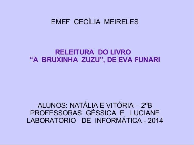 """EMEF CECÍLIA MEIRELES RELEITURA DO LIVRO """"A BRUXINHA ZUZU"""", DE EVA FUNARI ALUNOS: NATÁLIA E VITÓRIA – 2ºB PROFESSORAS GÉSS..."""