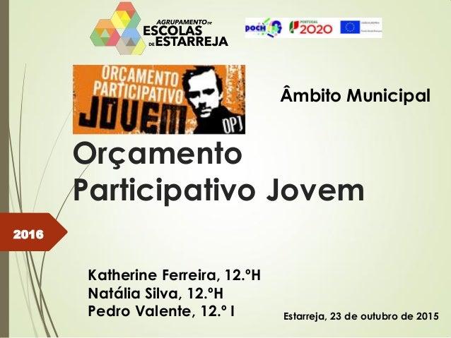 Orçamento Participativo Jovem Âmbito Municipal Katherine Ferreira, 12.ºH Natália Silva, 12.ºH Pedro Valente, 12.º I 2016 E...