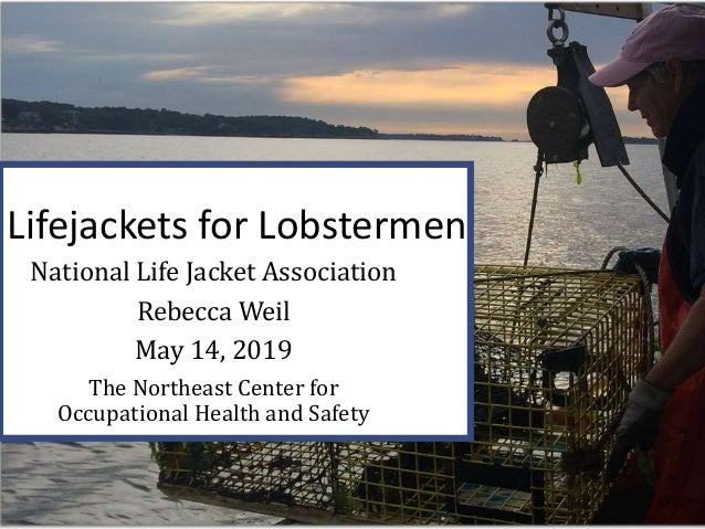 Lifejackets for Lobstermen National Life Jacket Association Rebecca Weil May 14, 2019 The Northeast Center for Occupationa...