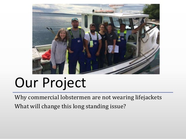 Our Project Why commercial lobstermen are not wearing lifejackets What will change this long standing issue?