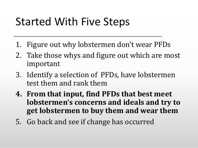 Started With Five Steps 1. Figure out why lobstermen don't wear PFDs 2. Take those whys and figure out which are most impo...