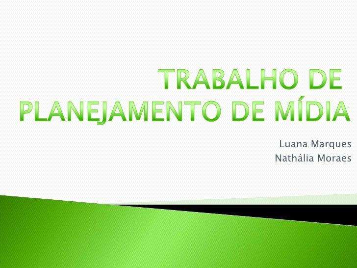 TRABALHO DE <br />PLANEJAMENTO DE MÍDIA<br />Luana Marques<br />Nathália Moraes<br />