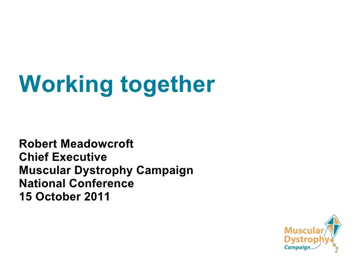 Working together Robert Meadowcroft Chief Executive   Muscular Dystrophy Campaign National Conference 15 October 2011