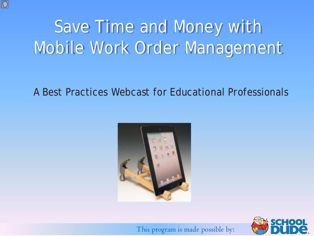 Save Time and Money withMobile Work Order ManagementA Best Practices Webcast for Educational Professionals                ...