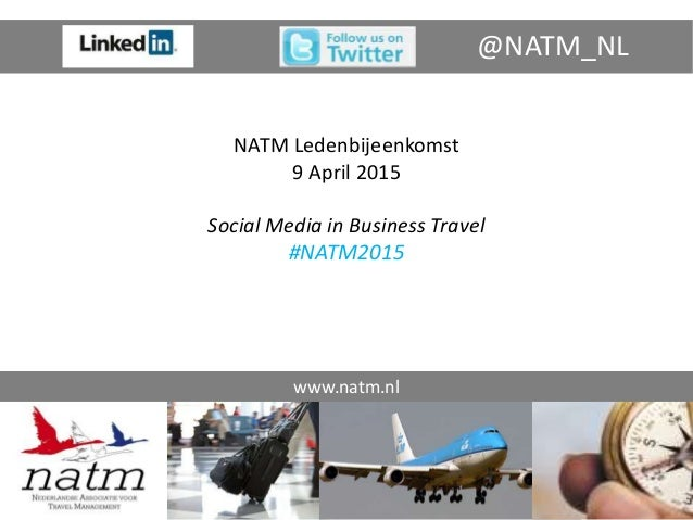 NATM Ledenbijeenkomst 9 April 2015 Social Media in Business Travel #NATM2015 www.natm.nl @NATM_NL
