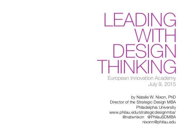 LEADING WITH DESIGN THINKINGEuropean Innovation Academy! July 9, 2015  by Natalie W. Nixon, PhD! Director of the Strategic...