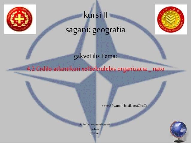 kursiII sagani:geografia gakveTilis Tema: 4.2 Crdilo atlantikurixelSekrulebisorganizacia _ nato xelmZRvaneli: besiki maCit...