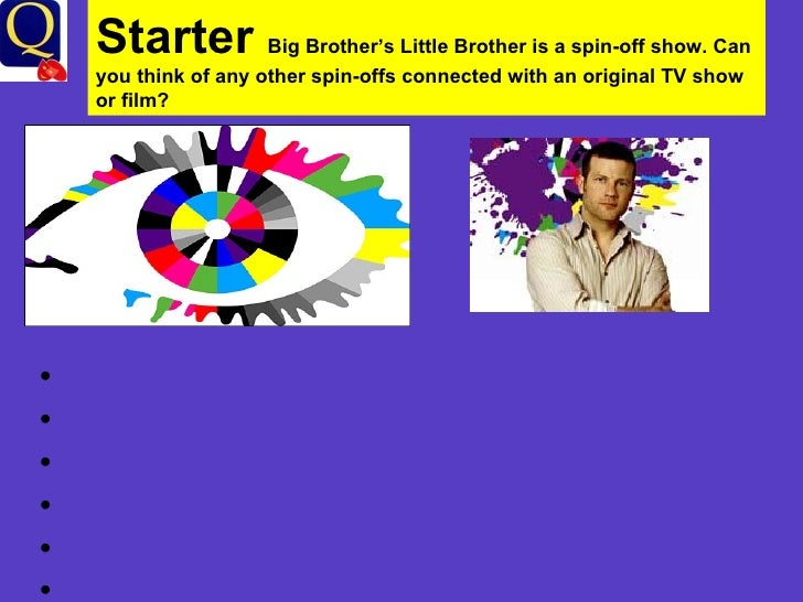 Starter  Big Brother's Little Brother is a spin-off show. Can you think of any other spin-offs connected with an original ...