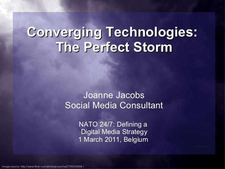 Converging Technologies:  The Perfect Storm Joanne Jacobs Social Media Consultant NATO 24/7: Defining a  Digital Media Str...