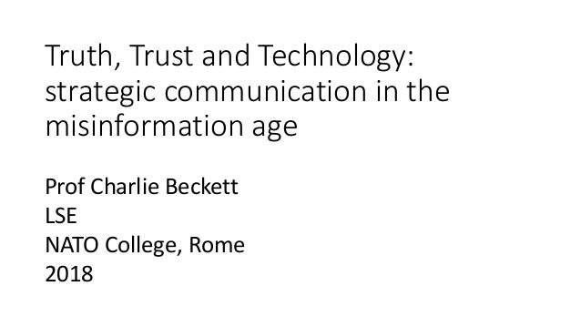 Truth, Trust and Technology: strategic communication in the misinformation age Prof Charlie Beckett LSE NATO College, Rome...