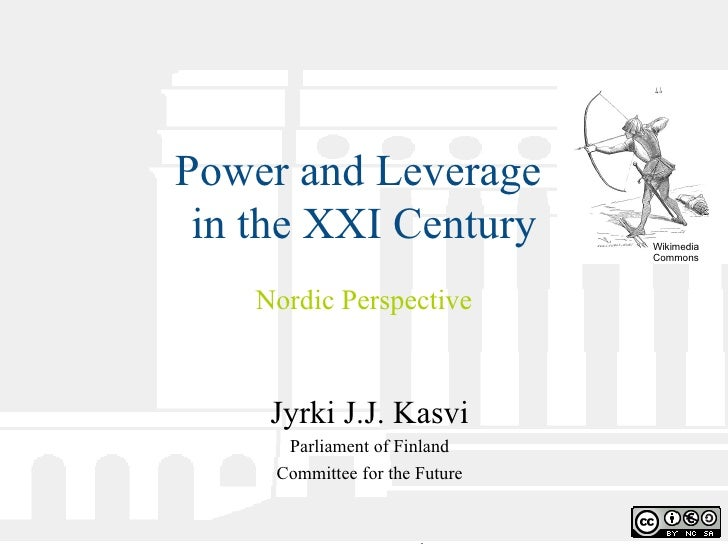 Power and Leverage  in the XXI Century Nordic Perspective Jyrki J.J. Kasvi Parliament of Finland Committee for the Future ...