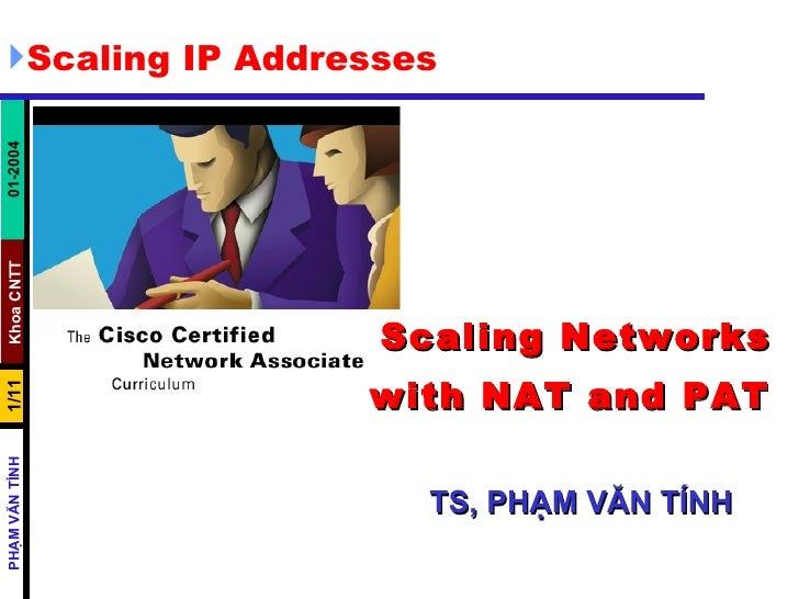 Scaling Networks with NAT and PAT     TS, PHẠM VĂN TÍNH <ul><li>Scaling IP Addresses </li></ul>