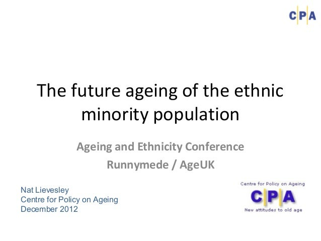 The future ageing of the ethnic         minority population               Ageing and Ethnicity Conference                 ...