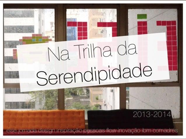 Na Trilha da  Serendipidade  2013-2014  eise jornada design inspiração pessoas flow inovação ibm comadres