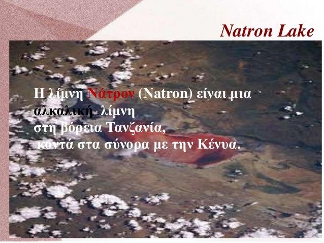 Natron Lake Η λίμνη Νάτρον (Natron) είναι μια αλκαλική λίμνη στη βόρεια Τανζανία, κοντά στα σύνορα με την Κένυα.