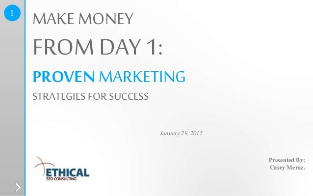 Presented By: Casey Meraz. January 29, 2015 MAKE MONEY FROM DAY 1: PROVENMARKETING STRATEGIES FOR SUCCESS 1