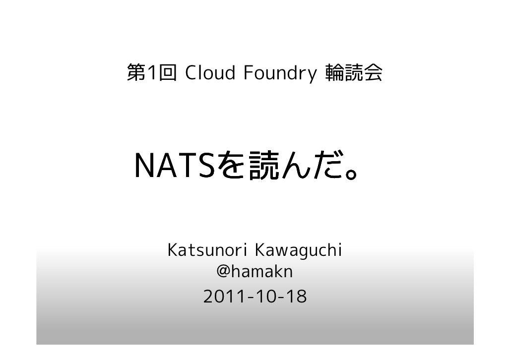 第1回 Cloud Foundry 輪読会NATSを んだ。NATSを読んだ。   Katsunori Kawaguchi        @hamakn       2011-10-18