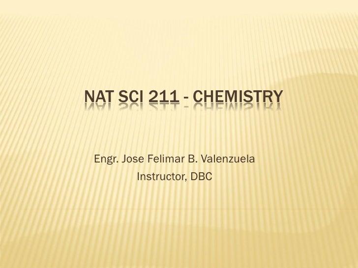 NAT SCI 211 - CHEMISTRY Engr. Jose Felimar B. Valenzuela          Instructor, DBC