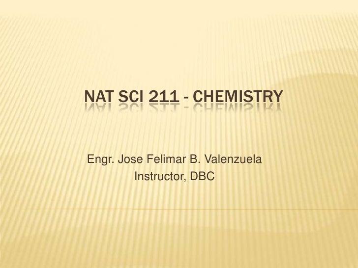 NAT SCI 211 - CHEMISTRYEngr. Jose Felimar B. Valenzuela         Instructor, DBC