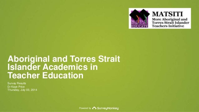 Powered by Aboriginal and Torres Strait Islander Academics in Teacher Education Survey Results Dr Kaye Price Thursday, Jul...