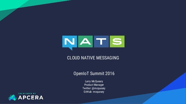 CLOUD NATIVE MESSAGING OpenIoT Summit 2016 Larry McQueary Product Manager Twitter: @mcqueary GitHub: mcqueary