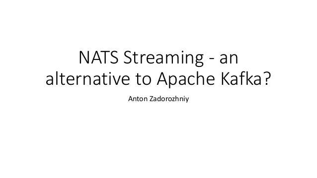 NATS Streaming - an alternative to Apache Kafka? Anton Zadorozhniy