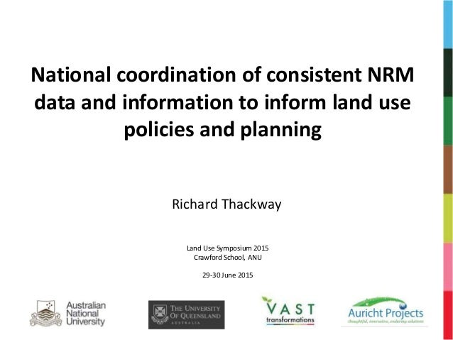 National coordination of consistent NRM data and information to inform land use policies and planning Richard Thackway Lan...