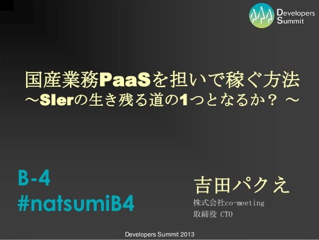 Developers Summit 2013 吉田パクえ 株式会社co-meeting 取締役 CTO 国産業務PaaSを担いで稼ぐ方法 ~SIerの生き残る道の1つとなるか? ~ B-4 #natsumiB4