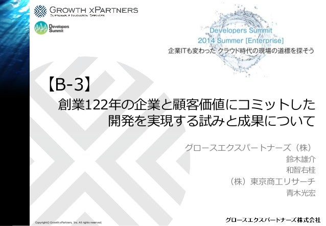 Copyright© Growth xPartners, Inc. All rights reserved. 創業122年の企業と顧客価値にコミットした 開発を実現する試みと成果について グロースエクスパートナーズ(株) 鈴木雄介 和智右桂 (...