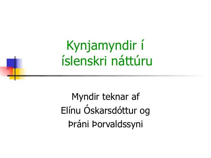 Kynjamyndir í  íslenskri náttúru Myndir teknar af Elínu Óskarsdóttur og Þráni Þorvaldssyni