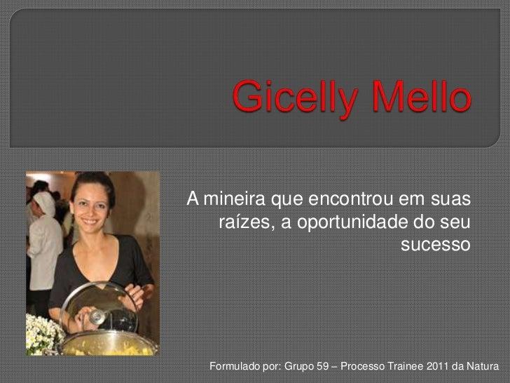 Gicelly Mello<br />A mineira que encontrou em suas raízes, a oportunidade do seu sucesso<br />Formulado por: Grupo 59 – Pr...
