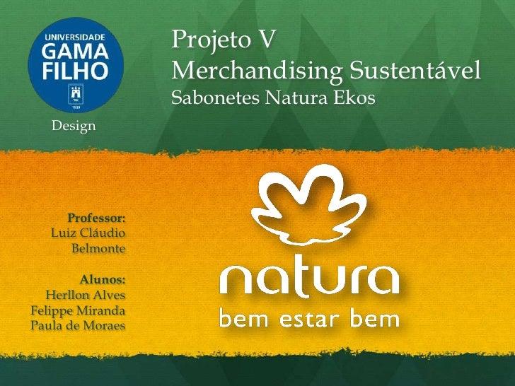 Projeto V                  Merchandising Sustentável                  Sabonetes Natura Ekos   Design     Professor:   Luiz...