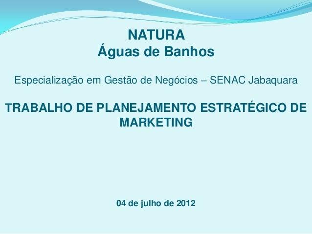 NATURA Águas de Banhos Especialização em Gestão de Negócios – SENAC Jabaquara TRABALHO DE PLANEJAMENTO ESTRATÉGICO DE MARK...