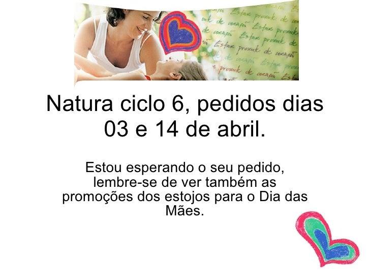 Natura ciclo 6, pedidos dias 03 e 14 de abril. Estou esperando o seu pedido, lembre-se de ver também as promoções dos esto...