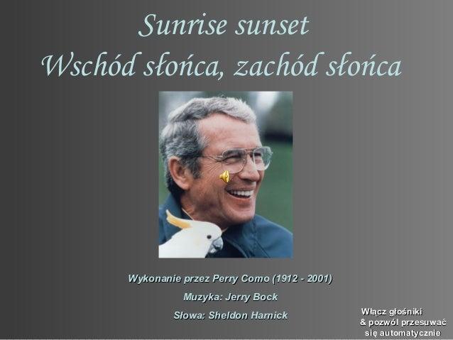 Sunrise sunsetWschód słońca, zachód słońca      Wykonanie przez Perry Como (1912 - 2001)                Muzyka: Jerry Bock...