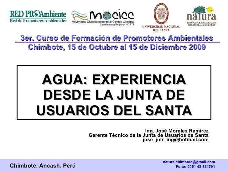 AGUA:   EXPERIENCIA DESDE LA JUNTA DE USUARIOS DEL SANTA Ing. José Morales Ramírez Gerente Técnico de la Junta de Usuarios...