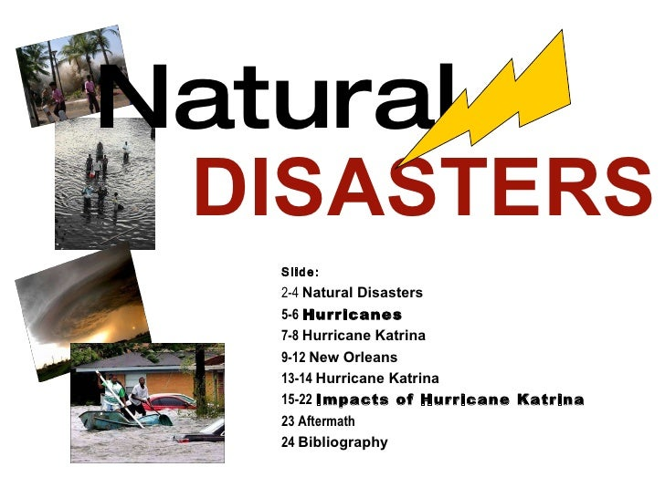 Natural   DISASTERS Slide: 2-4  Natural Disasters 5-6  Hurricanes 7-8  Hurricane Katrina 9-12  New Orleans 13-14  Hurrican...