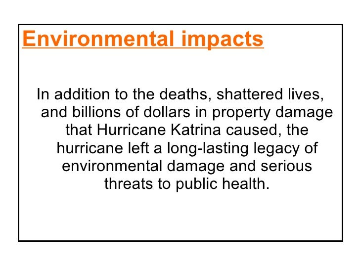an impacts of hurricane katrina Hurricane katrina is a human rights atrocity in multiple contexts, such as social, economic, physical, and moral nearly 2,000 people died, and property damage was estimated to be well over $100 billion, making it one of the deadliest and costliest natural disasters to impact the united states.