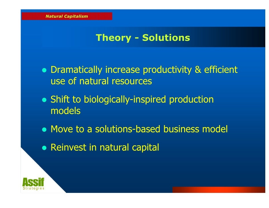 """natural capitalism theory This approach is called natural capitalism because it's what capitalism might become if its largest category of capital—the """"natural capital"""" of ecosystem the journey to natural capitalism involves four major shifts in business practices, all vitally interlinked: closed-loop manufacturing is more than just a theory the us."""
