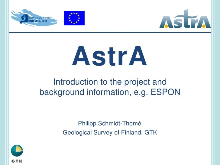 AstrA Introduction to the project and background information, e.g. ESPON Philipp Schmidt-Thomé Geological Survey of Finlan...