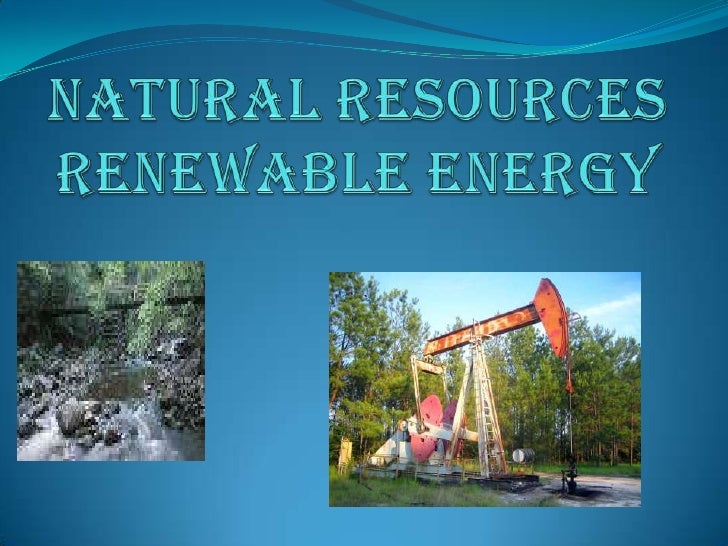 Natural Resources Renewable energy<br />