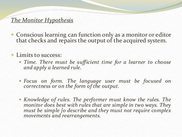 The Monitor Hypothesis   Conscious learning can function only as a monitor or editor  that checks and repairs the output ...