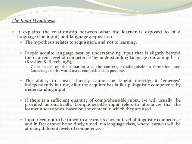 The Input Hypothesis   It explains the relationship between what the learner is exposed to of a  language (the input) and...